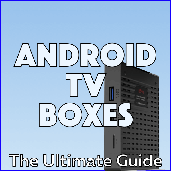 Android TV Boxes: The Ultimate Guide