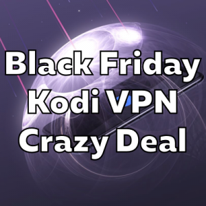 BLACK FRIDAY KODI VPN DEAL: 76% off + 250 GB Storage FREE