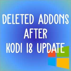Deleted Addons After Kodi 18 Upgrade? Reason & Solution